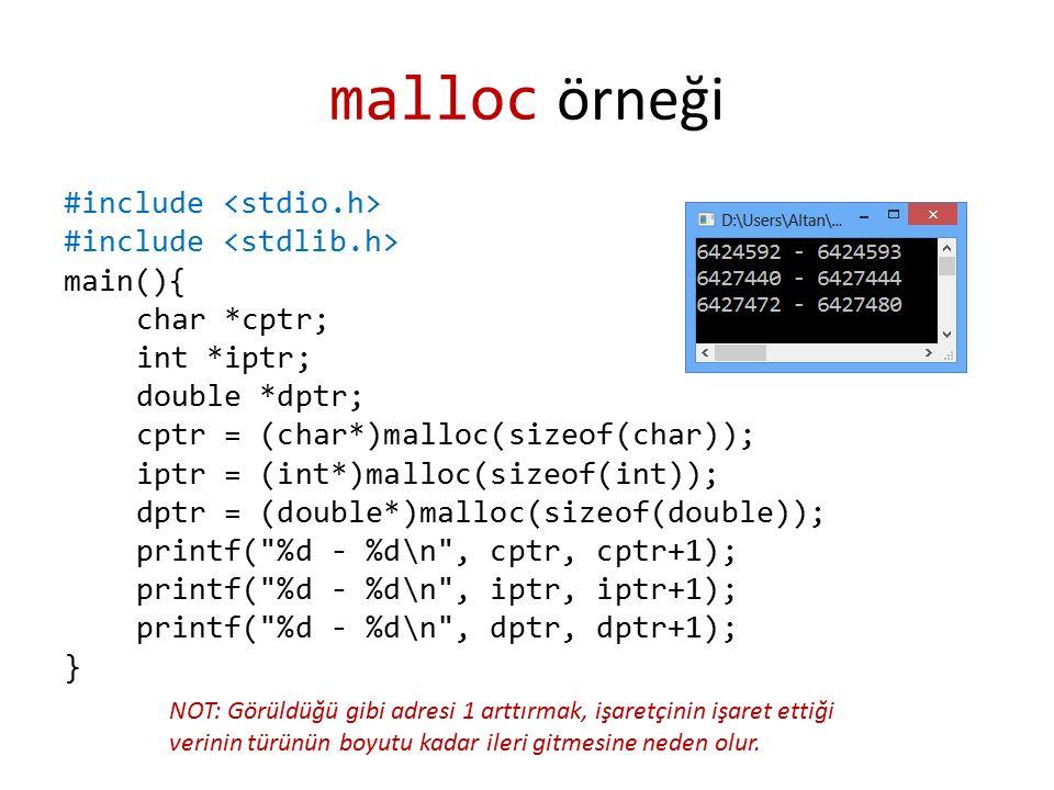 malloc örneği #include main(){ char *cptr; int *iptr; double *dptr; cptr = (char*)malloc(sizeof(char)); iptr = (int*)malloc(sizeof(int)); dptr = (double*)malloc(sizeof(double)); printf( %d - %d\n , cptr, cptr+1); printf( %d - %d\n , iptr, iptr+1); printf( %d - %d\n , dptr, dptr+1); } NOT: Görüldüğü gibi adresi 1 arttırmak, işaretçinin işaret ettiği verinin türünün boyutu kadar ileri gitmesine neden olur.