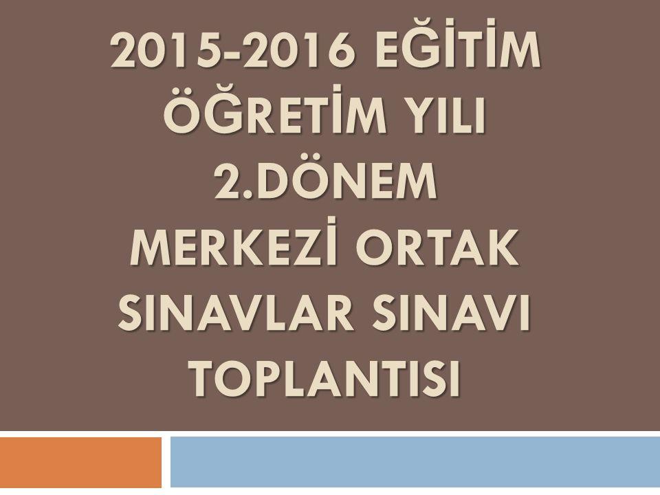 2015-2016 E Ğİ T İ M Ö Ğ RET İ M YILI 2.DÖNEM MERKEZ İ ORTAK SINAVLAR SINAVI TOPLANTISI