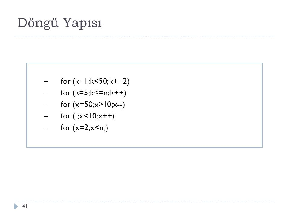 Döngü Yapısı 41 –for (k=1;k<50; k+=2) –for (k=5;k<=n; k++) –for (x=50;x>10;x--) –for ( ;x<10;x++) –for (x=2;x<n; )