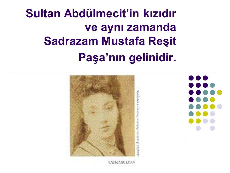 Sultan Abdülmecit'in kızıdır ve aynı zamanda Sadrazam Mustafa Reşit Paşa'nın gelinidir.
