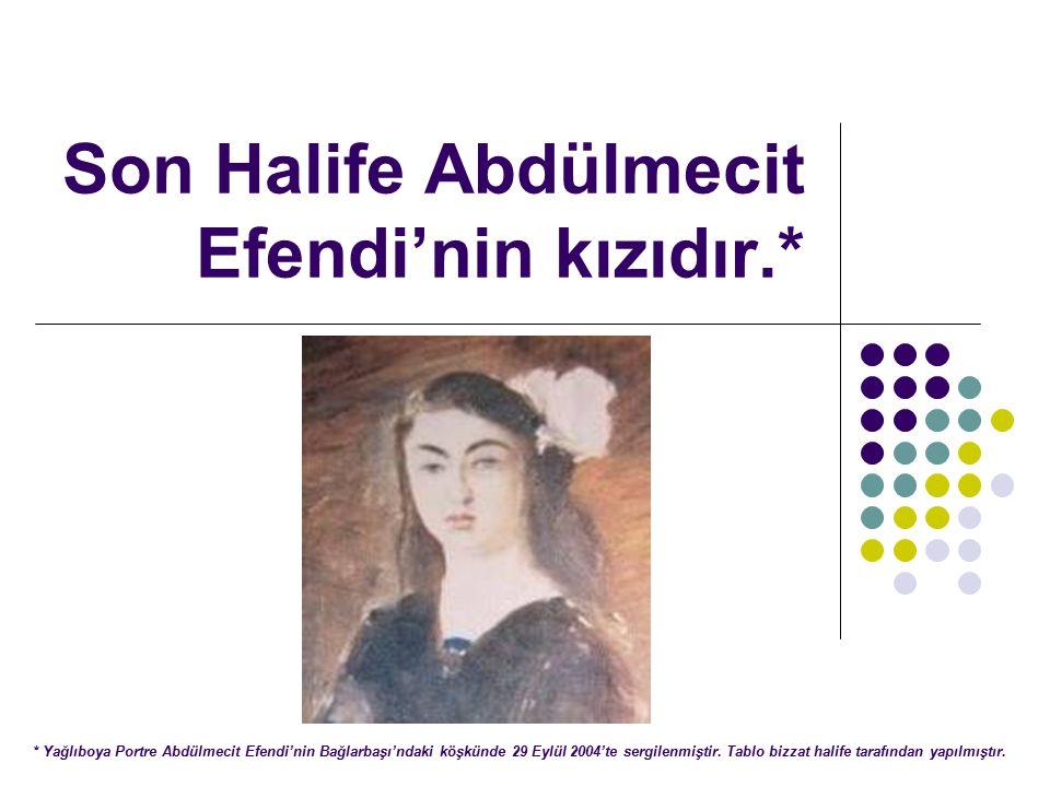 Son Halife Abdülmecit Efendi'nin kızıdır.* * Yağlıboya Portre Abdülmecit Efendi'nin Bağlarbaşı'ndaki köşkünde 29 Eylül 2004'te sergilenmiştir.