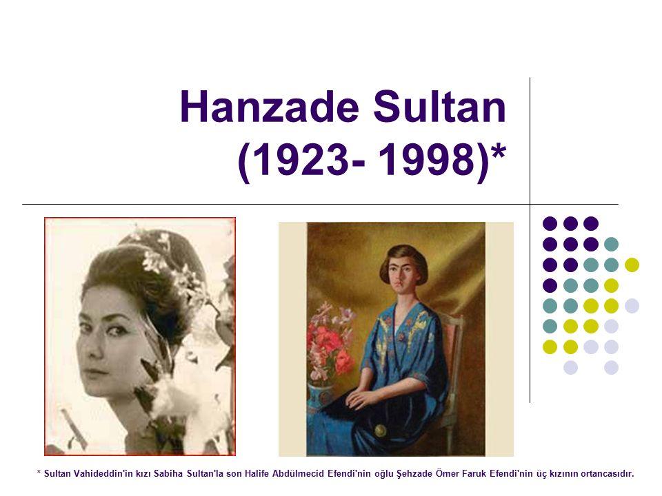 Hanzade Sultan (1923- 1998)* * Sultan Vahideddin in kızı Sabiha Sultan la son Halife Abdülmecid Efendi nin oğlu Şehzade Ömer Faruk Efendi nin üç kızının ortancasıdır.