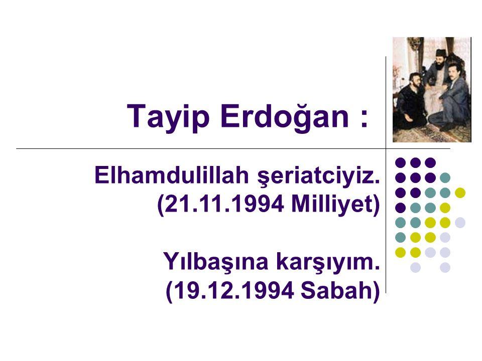 Tayip Erdoğan : Elhamdulillah şeriatciyiz. (21.11.1994 Milliyet) Yılbaşına karşıyım.