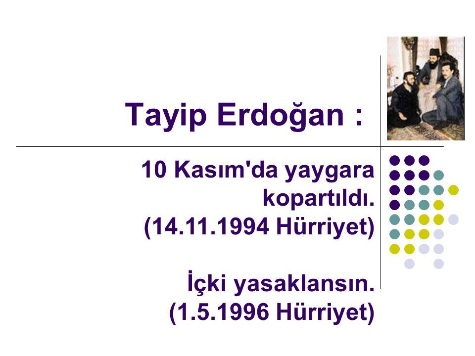 Tayip Erdoğan : 10 Kasım da yaygara kopartıldı. (14.11.1994 Hürriyet) İçki yasaklansın.