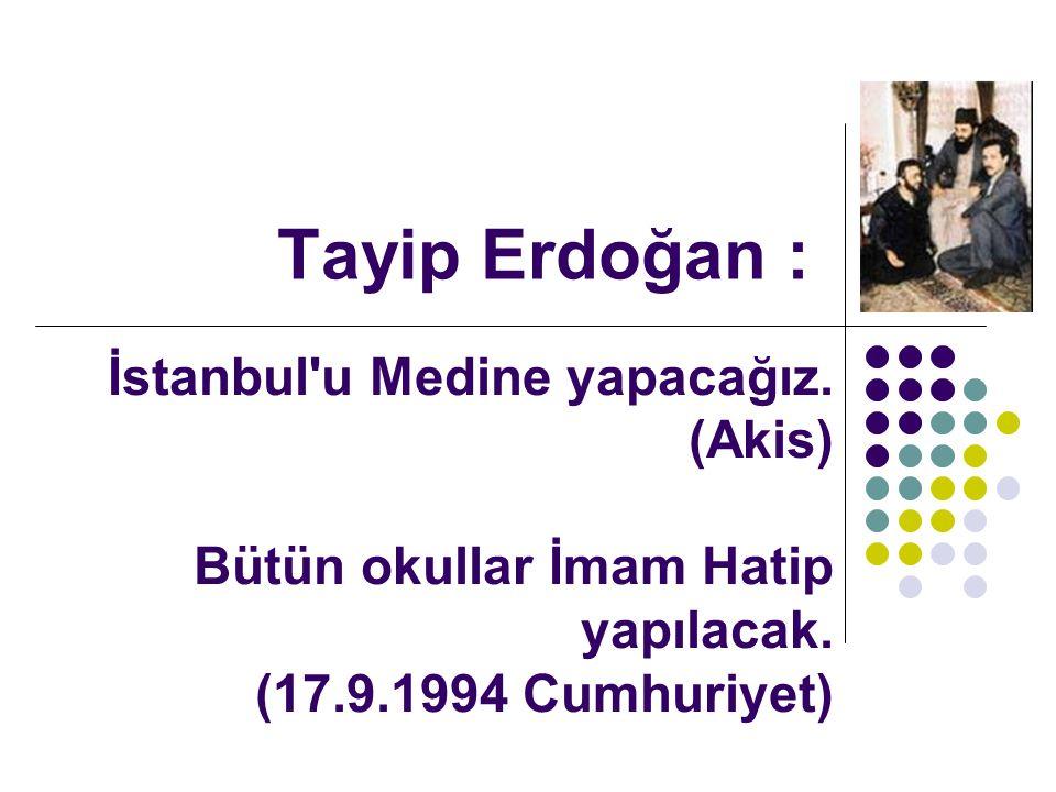 Tayip Erdoğan : İstanbul u Medine yapacağız. (Akis) Bütün okullar İmam Hatip yapılacak.