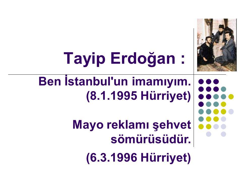 Tayip Erdoğan : Ben İstanbul un imamıyım. (8.1.1995 Hürriyet) Mayo reklamı şehvet sömürüsüdür.