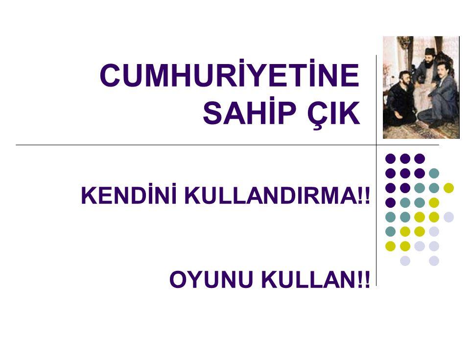 CUMHURİYETİNE SAHİP ÇIK KENDİNİ KULLANDIRMA!! OYUNU KULLAN!!