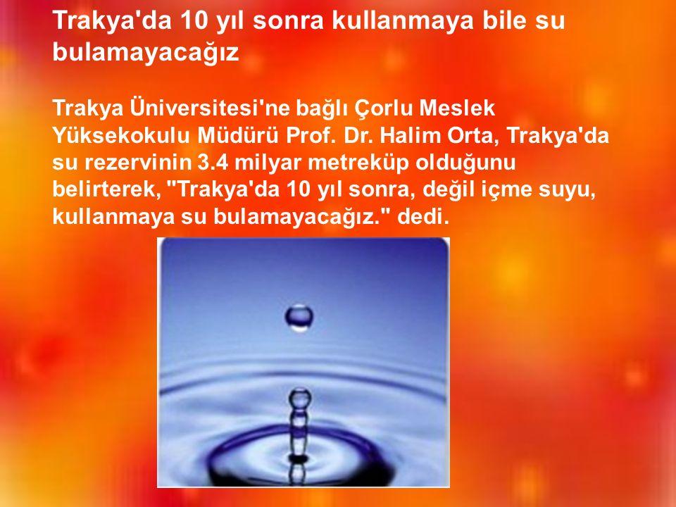 Trakya da 10 yıl sonra kullanmaya bile su bulamayacağız Trakya Üniversitesi ne bağlı Çorlu Meslek Yüksekokulu Müdürü Prof.