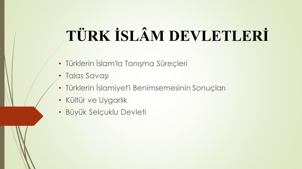 TÜRK İSLÂM DEVLETLERİ Türklerin İslam la Tanışma Süreçleri Talas Savaşı Türklerin İslamiyet i Benimsemesinin Sonuçları Kültür ve Uygarlık Büyük Selçuklu Devleti