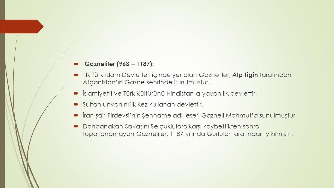  Gazneliler (963 – 1187):  ilk Türk islam Devletleri içinde yer alan Gazneliler, Alp Tigin tarafından Afganistan'ın Gazne şehrinde kurulmuştur.