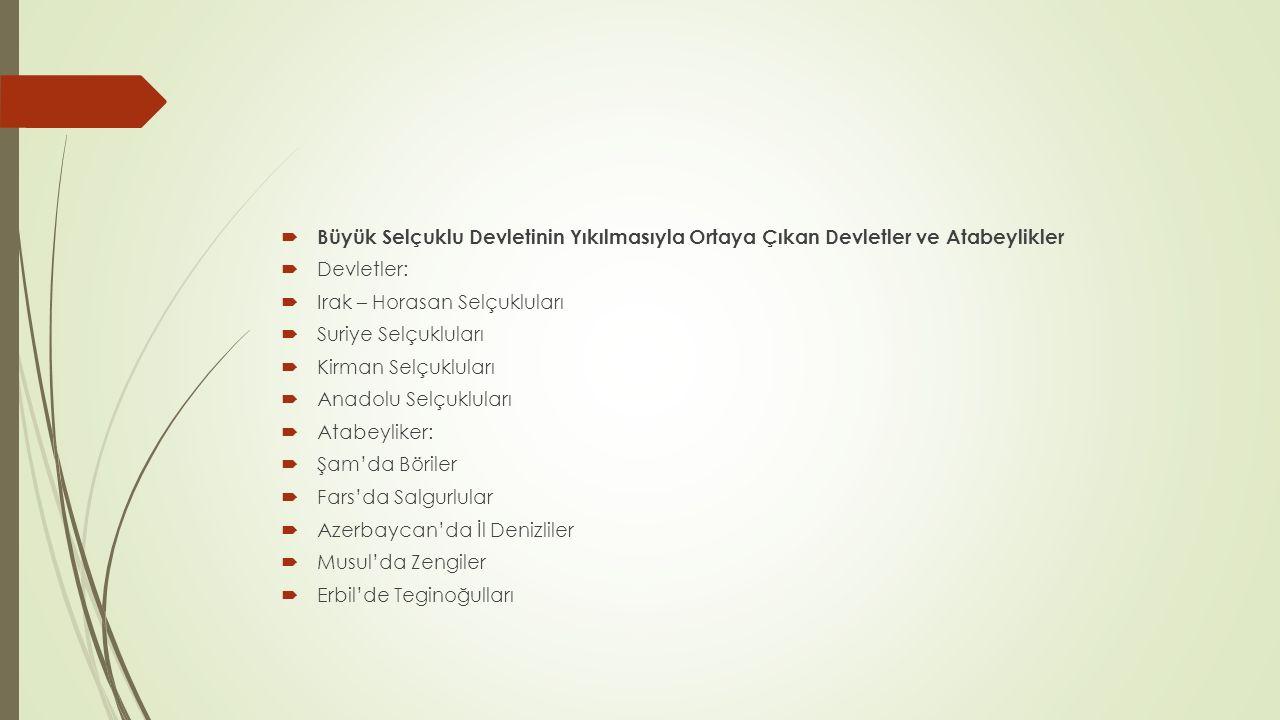  Büyük Selçuklu Devletinin Yıkılmasıyla Ortaya Çıkan Devletler ve Atabeylikler  Devletler:  Irak – Horasan Selçukluları  Suriye Selçukluları  Kirman Selçukluları  Anadolu Selçukluları  Atabeyliker:  Şam'da Böriler  Fars'da Salgurlular  Azerbaycan'da İl Denizliler  Musul'da Zengiler  Erbil'de Teginoğulları