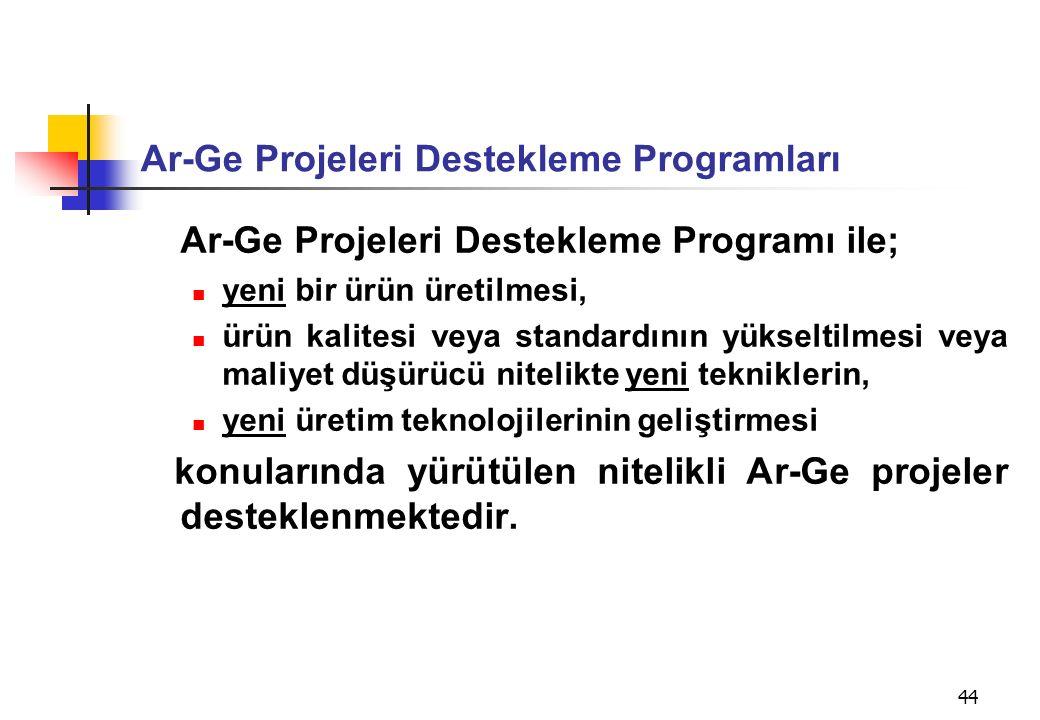 44 Ar-Ge Projeleri Destekleme Programları Ar-Ge Projeleri Destekleme Programı ile; yeni bir ürün üretilmesi, ürün kalitesi veya standardının yükseltilmesi veya maliyet düşürücü nitelikte yeni tekniklerin, yeni üretim teknolojilerinin geliştirmesi konularında yürütülen nitelikli Ar-Ge projeler desteklenmektedir.