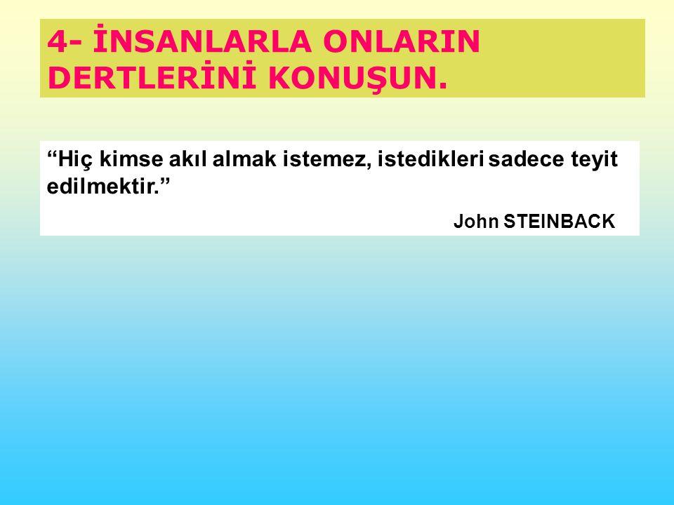 """4- İNSANLARLA ONLARIN DERTLERİNİ KONUŞUN. """"Hiç kimse akıl almak istemez, istedikleri sadece teyit edilmektir."""" John STEINBACK"""
