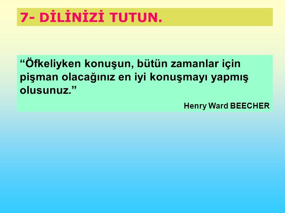 """7- DİLİNİZİ TUTUN. """"Öfkeliyken konuşun, bütün zamanlar için pişman olacağınız en iyi konuşmayı yapmış olusunuz."""" Henry Ward BEECHER"""