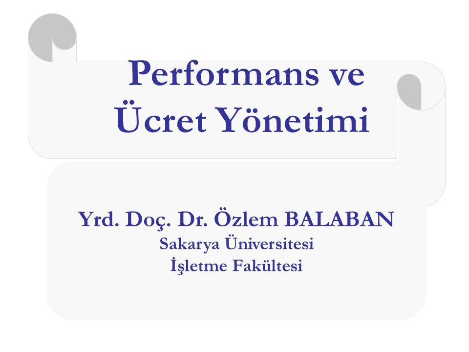 Performans ve Ücret Yönetimi Yrd. Doç. Dr. Özlem BALABAN Sakarya Üniversitesi İşletme Fakültesi