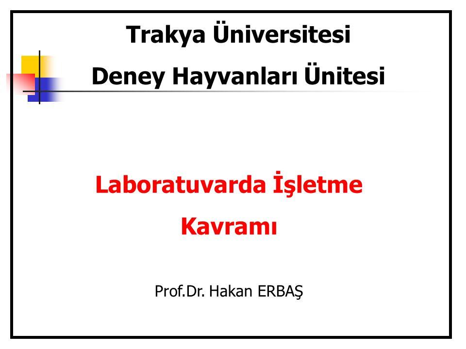 Trakya Üniversitesi Deney Hayvanları Ünitesi Laboratuvarda İşletme Kavramı Prof.Dr. Hakan ERBAŞ