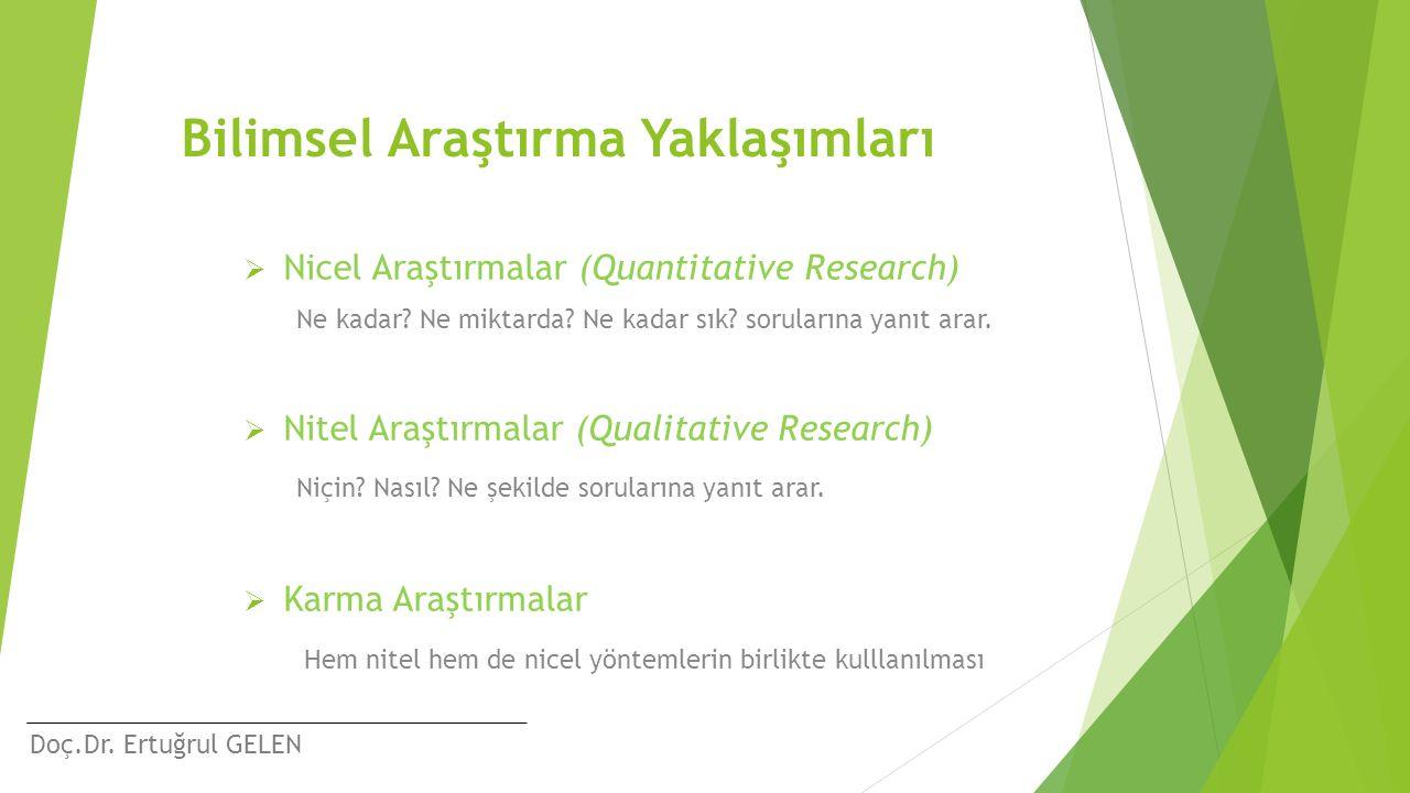 Doç.Dr. Ertuğrul GELEN Bilimsel Araştırma Yaklaşımları  Nicel Araştırmalar (Quantitative Research) Ne kadar? Ne miktarda? Ne kadar sık? sorularına ya