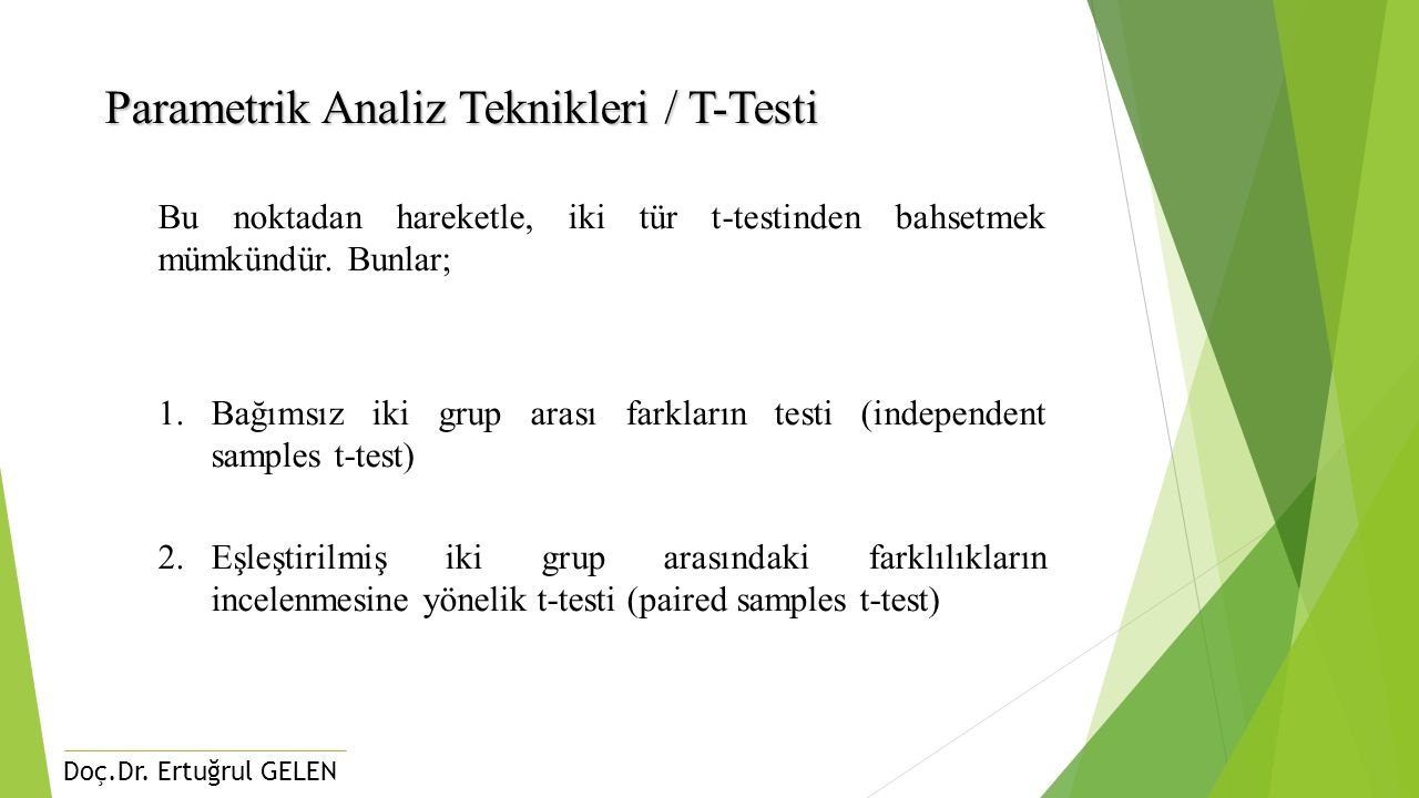 Doç.Dr. Ertuğrul GELEN Parametrik Analiz Teknikleri / T-Testi Bu noktadan hareketle, iki tür t-testinden bahsetmek mümkündür. Bunlar; 1.Bağımsız iki g