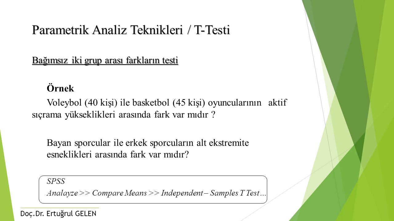 Doç.Dr. Ertuğrul GELEN Parametrik Analiz Teknikleri / T-Testi Bağımsız iki grup arası farkların testi Örnek Voleybol (40 kişi) ile basketbol (45 kişi)