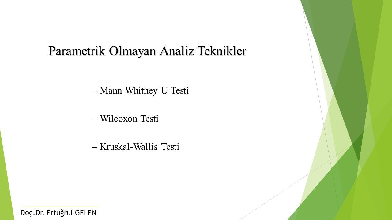 Doç.Dr. Ertuğrul GELEN Parametrik Olmayan Analiz Teknikler –Mann Whitney U Testi –Wilcoxon Testi –Kruskal-Wallis Testi