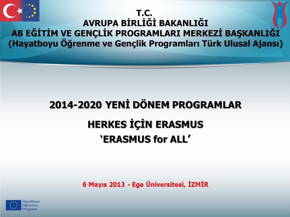 2014-2020 YENİ DÖNEM PROGRAMLAR HERKES İÇİN ERASMUS 'ERASMUS for ALL ' 6 Mayıs 2013 - Ege Üniversitesi, İZMİR