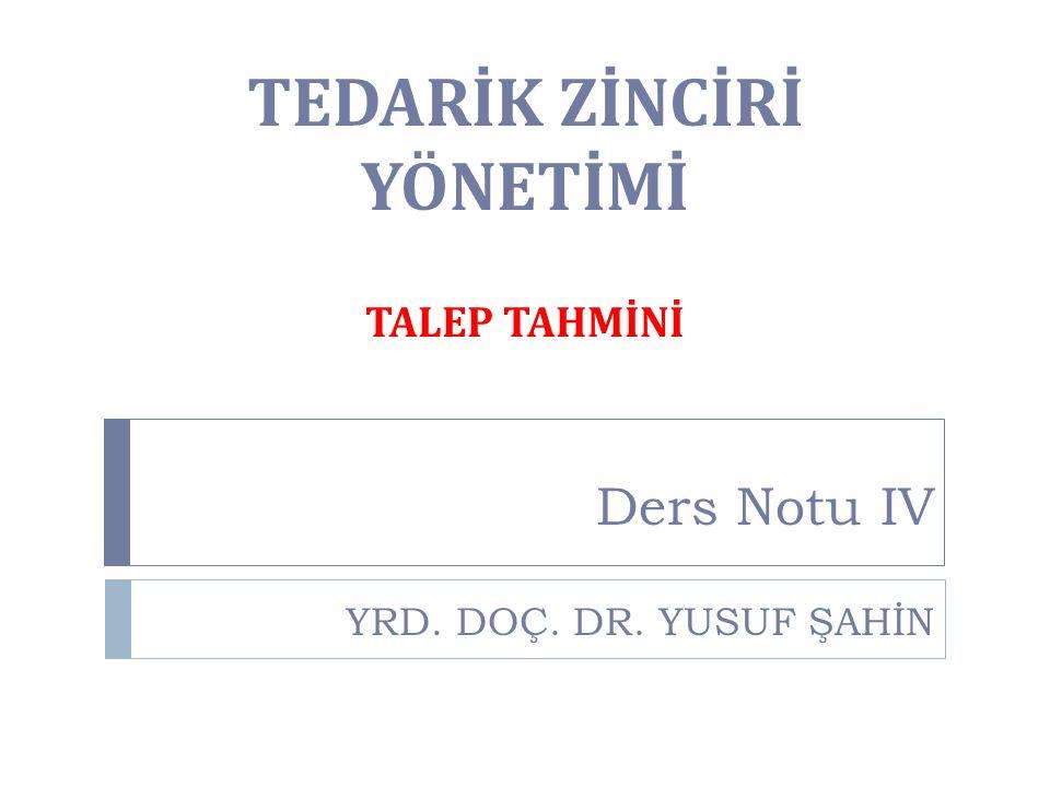 TEDARİK ZİNCİRİ YÖNETİMİ Ders Notu IV YRD. DOÇ. DR. YUSUF ŞAHİN TALEP TAHMİNİ