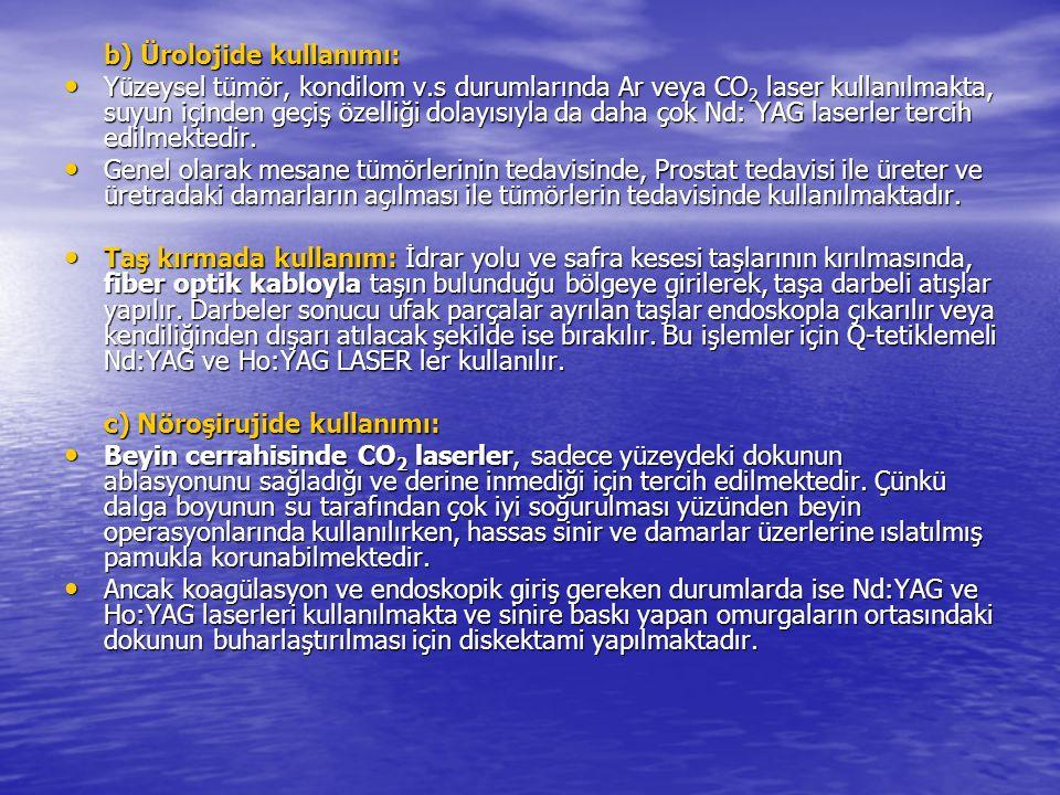 b) Ürolojide kullanımı: Yüzeysel tümör, kondilom v.s durumlarında Ar veya CO 2 laser kullanılmakta, suyun içinden geçiş özelliği dolayısıyla da daha çok Nd: YAG laserler tercih edilmektedir.