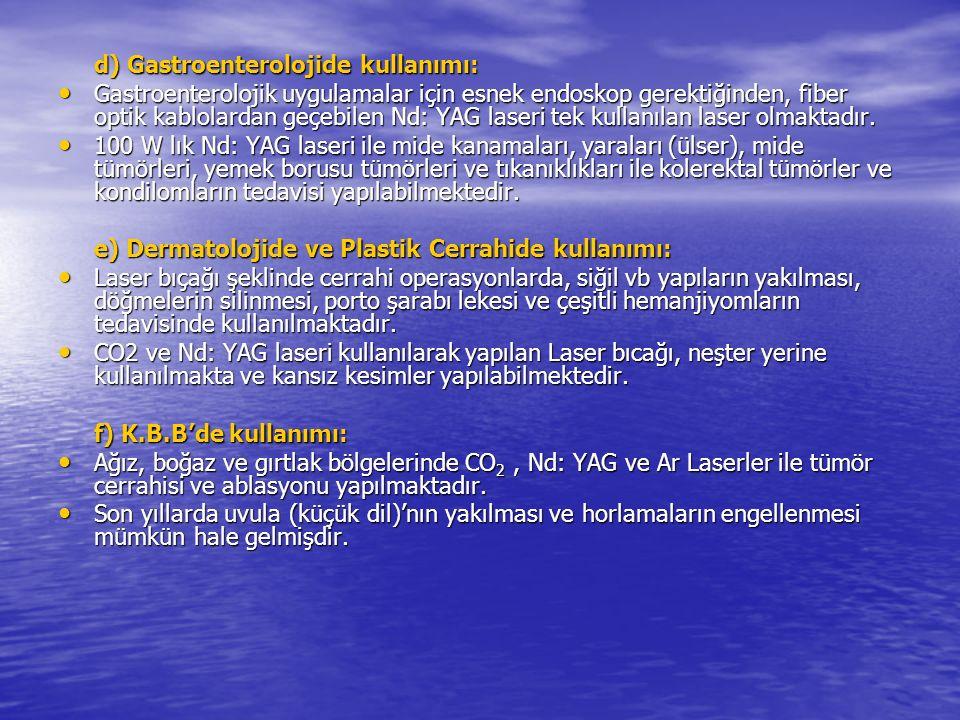 d) Gastroenterolojide kullanımı: Gastroenterolojik uygulamalar için esnek endoskop gerektiğinden, fiber optik kablolardan geçebilen Nd: YAG laseri tek kullanılan laser olmaktadır.