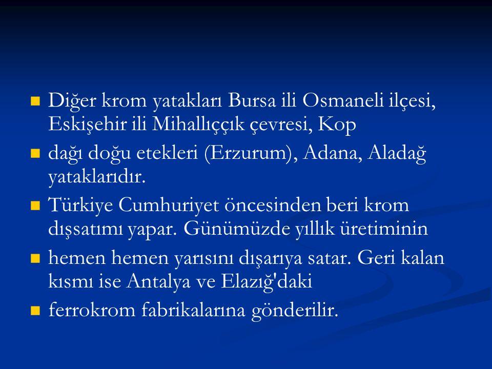 Diğer krom yatakları Bursa ili Osmaneli ilçesi, Eskişehir ili Mihallıççık çevresi, Kop dağı doğu etekleri (Erzurum), Adana, Aladağ yataklarıdır.