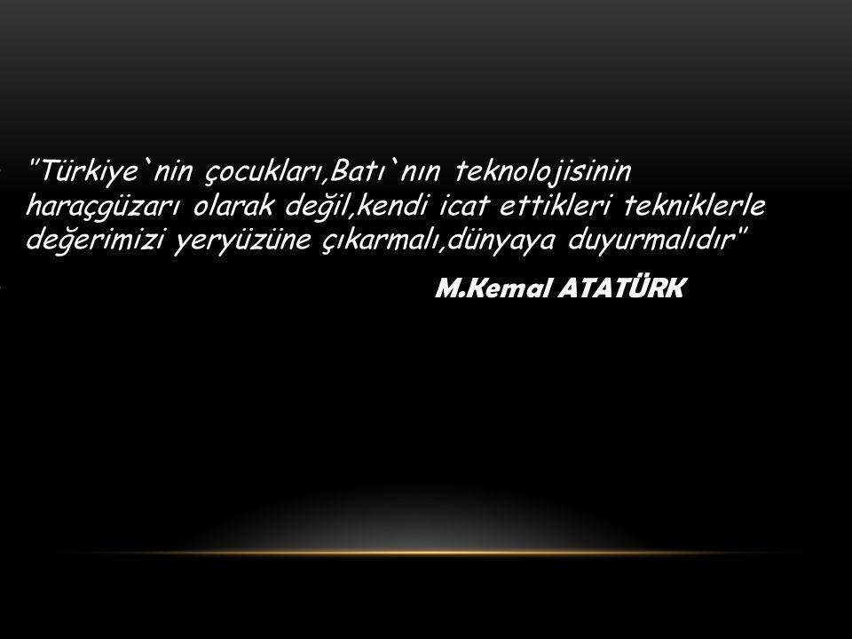 ''Türkiye`nin çocukları,Batı`nın teknolojisinin haraçgüzarı olarak değil,kendi icat ettikleri tekniklerle değerimizi yeryüzüne çıkarmalı,dünyaya duyurmalıdır'' M.Kemal ATATÜRK