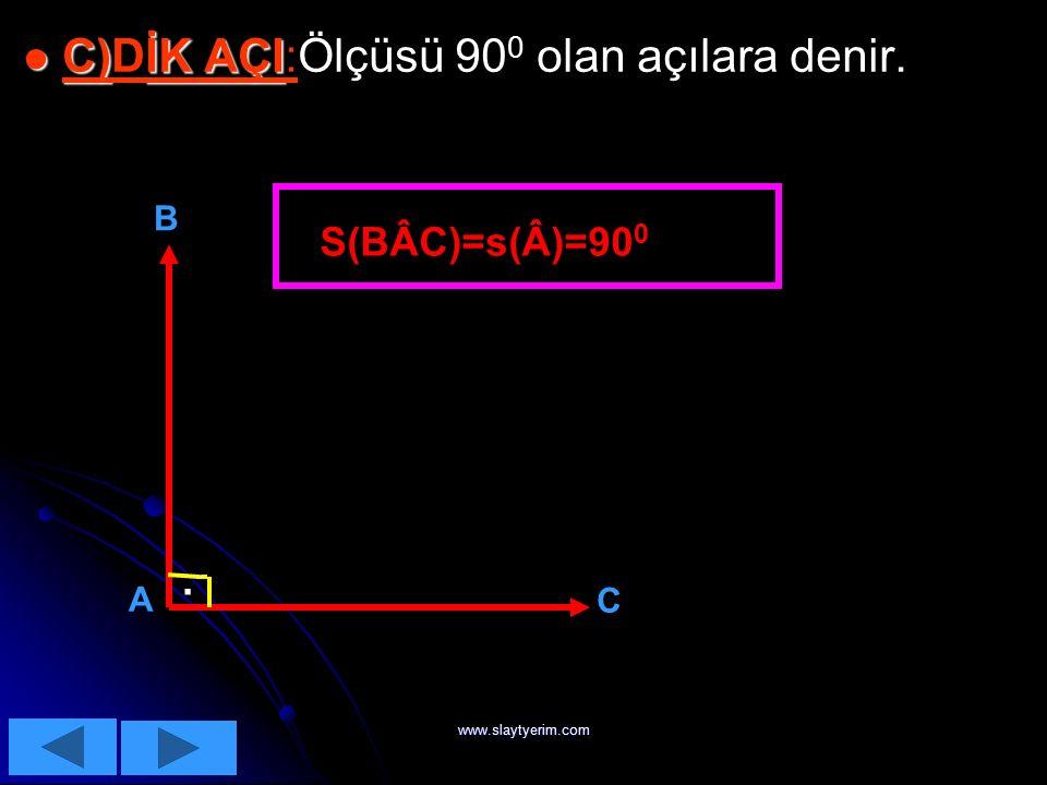 www.slaytyerim.com  B)Doğru Açı :Ölçüsü 180 0 olan açıdır. B)Doğru Açı : B)Doğru Açı : 180 0 C B S(Â)=s(BÂC)=180 0 A NOT:ÖLÇÜSÜ DOĞRU AÇIDAN BÜYÜK OL