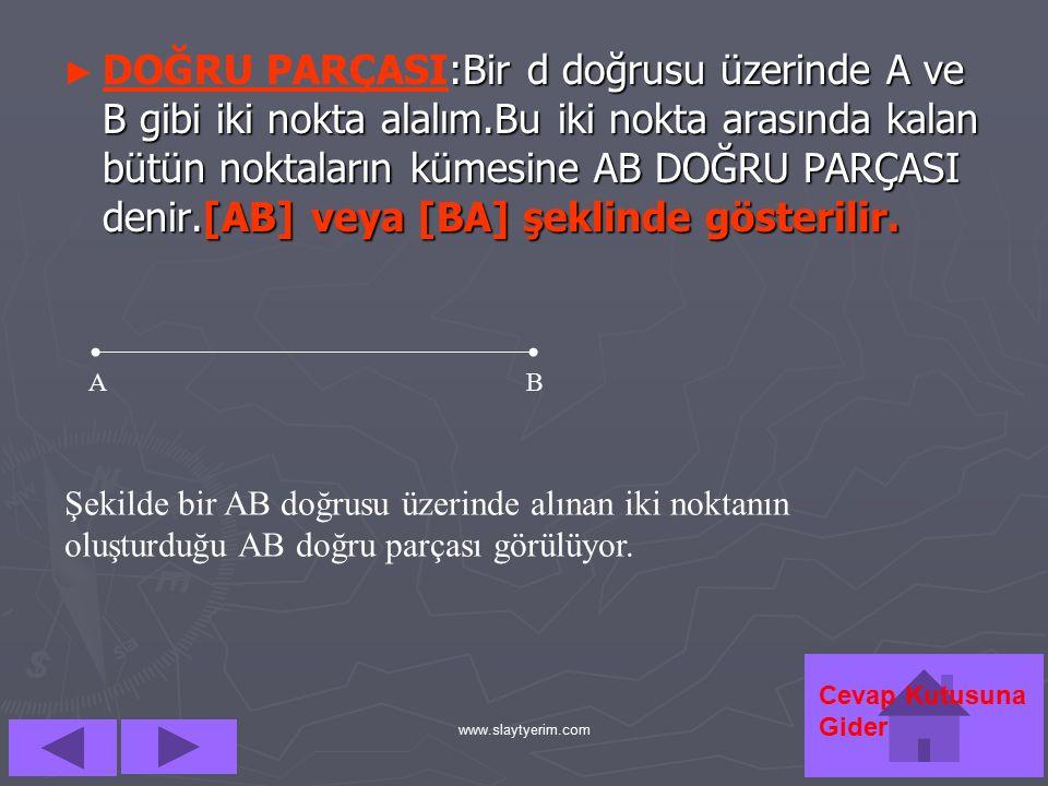 www.slaytyerim.com ►►D►►DOĞRU PARÇASI:Bir d doğrusu üzerinde A ve B gibi iki nokta alalım.Bu iki nokta arasında kalan bütün noktaların kümesine AB DOĞRU PARÇASI denir.[AB] veya [BA] şeklinde gösterilir.