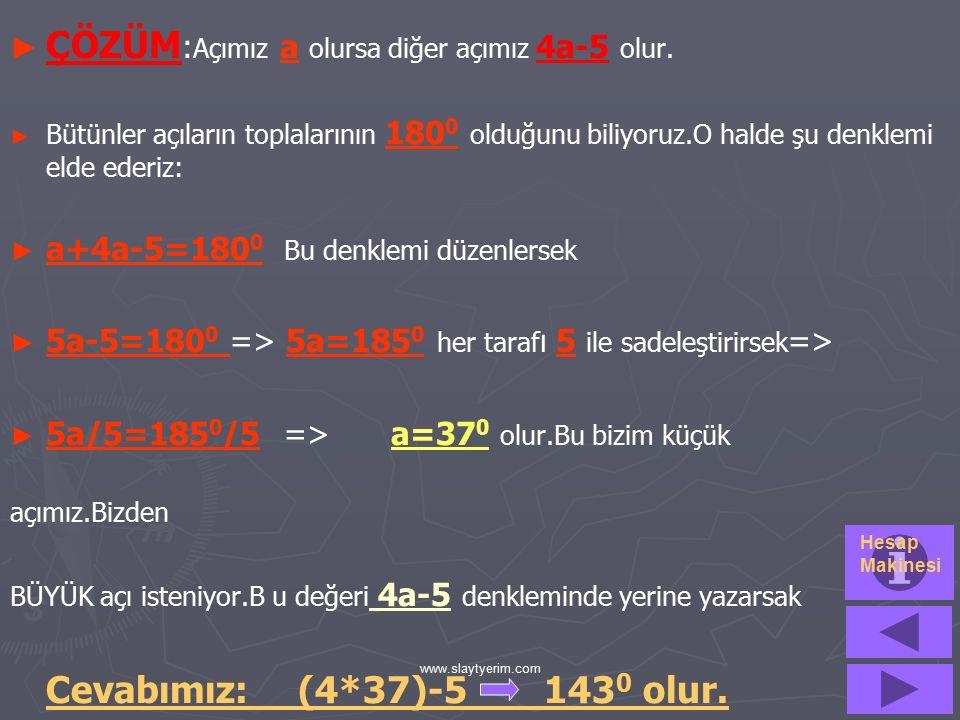 www.slaytyerim.com ►1►1►1►1.SORU:Bütünler iki açıdan biri diğerinin 4 katından 5 eksiktir.BÜYÜK açı kaç derecedir? ►S►S►S►Soruyu çözmek için 2 dakikan