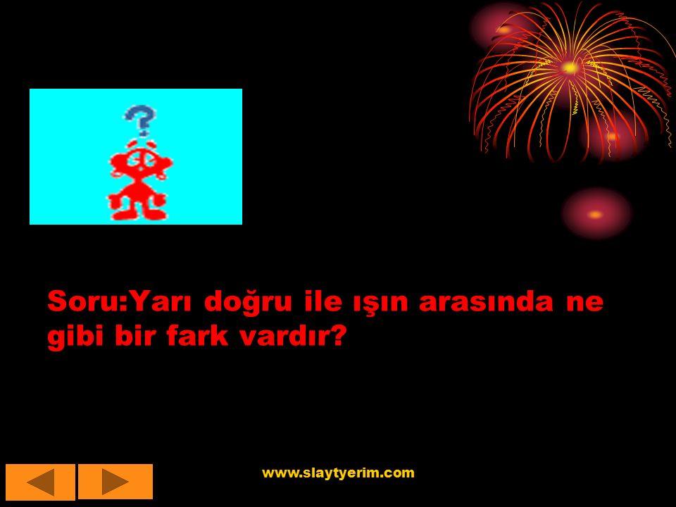 www.slaytyerim.com Soru:Yarı doğru ile ışın arasında ne gibi bir fark vardır?