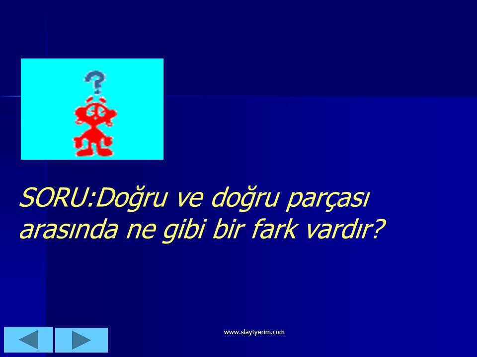 www.slaytyerim.com SORU:Doğru ve doğru parçası arasında ne gibi bir fark vardır?