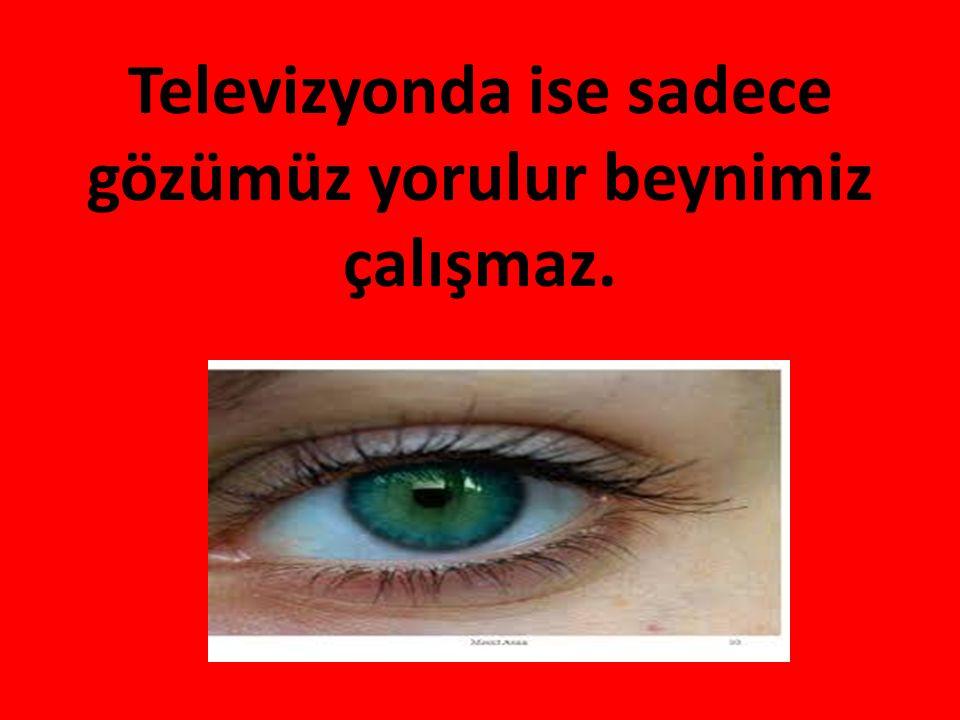 Televizyonda ise sadece gözümüz yorulur beynimiz çalışmaz.