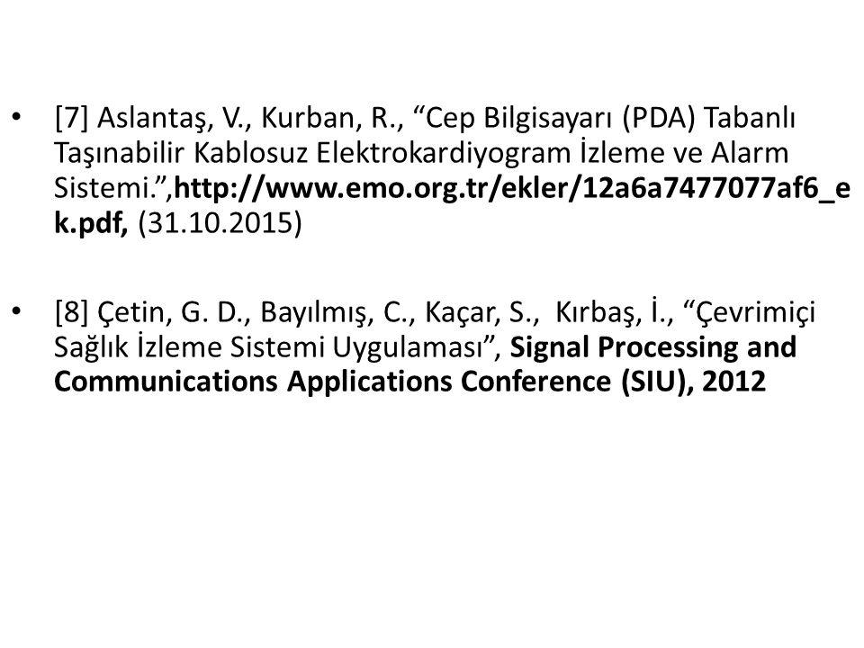 [7] Aslantaş, V., Kurban, R., Cep Bilgisayarı (PDA) Tabanlı Taşınabilir Kablosuz Elektrokardiyogram İzleme ve Alarm Sistemi. ,http://www.emo.org.tr/ekler/12a6a7477077af6_e k.pdf, (31.10.2015) [8] Çetin, G.