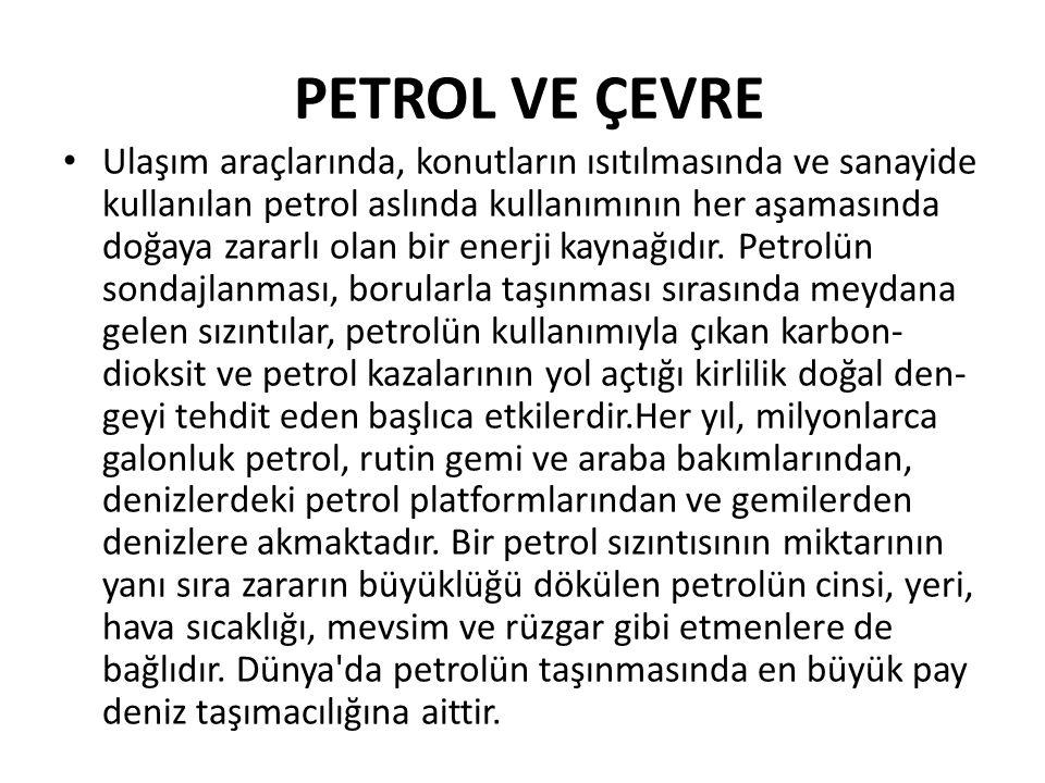PETROL VE ÇEVRE Ulaşım araçlarında, konutların ısıtılmasında ve sanayide kullanılan petrol aslında kullanımının her aşamasında doğaya zararlı olan bir enerji kaynağıdır.
