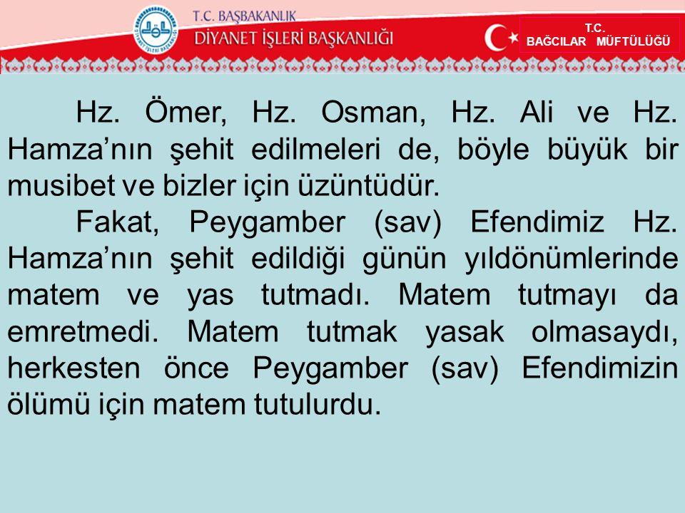 T.C. BAĞCILAR MÜFTÜLÜĞÜ Hz. Ömer, Hz. Osman, Hz. Ali ve Hz. Hamza'nın şehit edilmeleri de, böyle büyük bir musibet ve bizler için üzüntüdür. Fakat, Pe