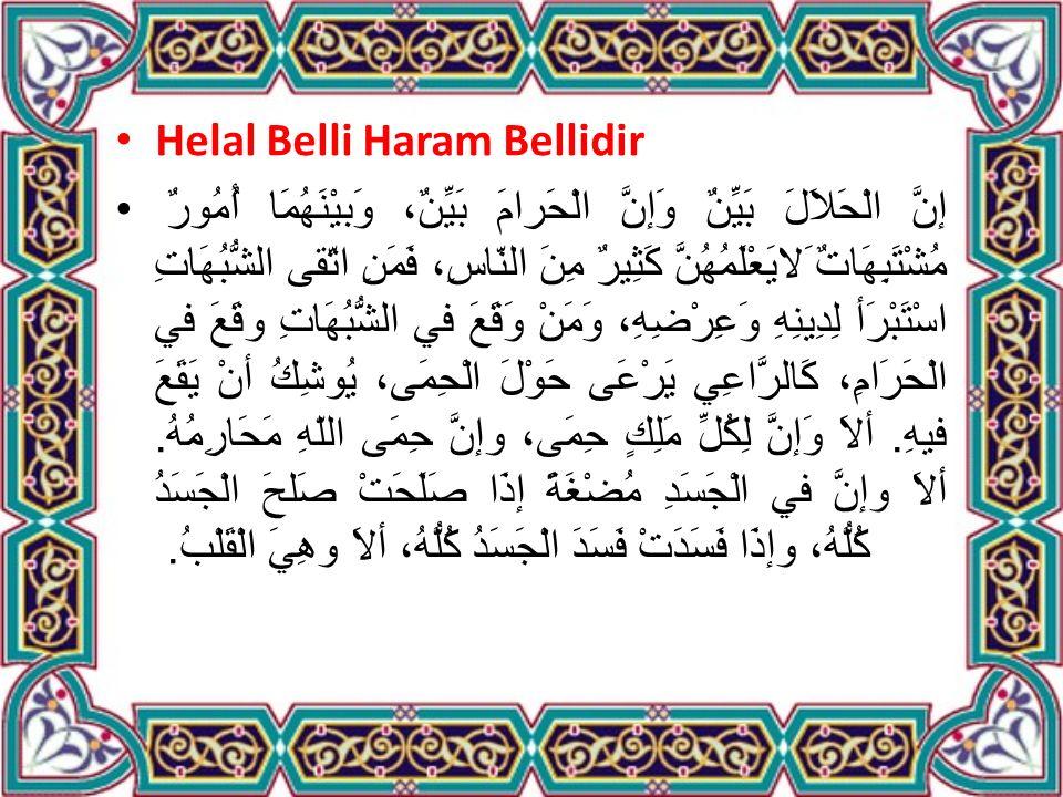 Helal Belli Haram Bellidir إنَّ الْحَلاَلَ بَيِّنٌ وَإنَّ الْحَرامَ بَيِّنٌ، وَبيْنَهُمَا أُمُورٌ مُشْتَبِهَاتٌ َلايَعْلَمُهُنَّ كَثِيرٌ مِنَ النّاسِ، فَمَنِ اتّقى الشُّبُهَاتِ اسْتَبْرَأ لِدِينِهِ وَعِرْضِهِ، وَمَنْ وَقَعَ في الشُّبُهَاتِ وقَعَ في الْحَرَامِ، كَالرَّاعِي يَرْعَى حَوْلَ الْحِمَى، يُوشِكُ أنْ يَقَعَ فيهِ.