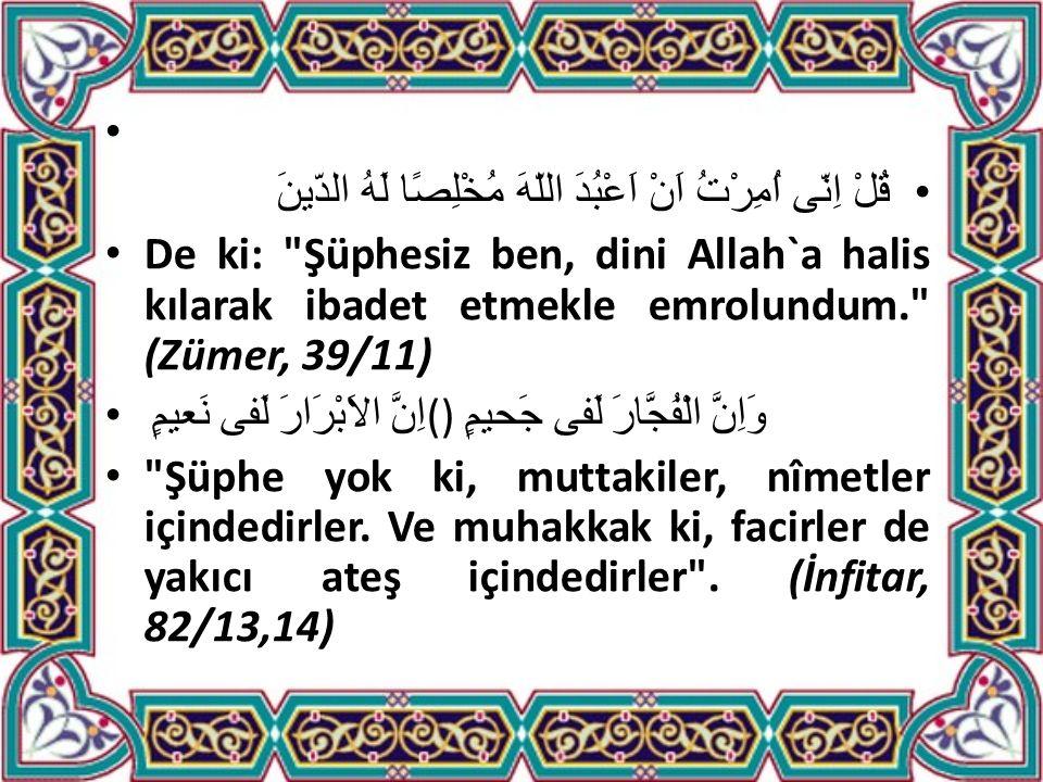 قُلْ اِنّى اُمِرْتُ اَنْ اَعْبُدَ اللّهَ مُخْلِصًا لَهُ الدّينَ De ki: Şüphesiz ben, dini Allah`a halis kılarak ibadet etmekle emrolundum. (Zümer, 39/11) اِنَّ الاَبْرَارَ لَفى نَعيمٍ () وَاِنَّ الْفُجَّارَ لَفى جَحيمٍ Şüphe yok ki, muttakiler, nîmetler içindedirler.