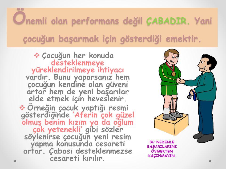 Ö nemli olan performans değil ÇABADIR. Yani çocuğun başarmak için gösterdiği emektir.  Çocuğun her konuda desteklenmeye yüreklendirilmeye ihtiyacı va