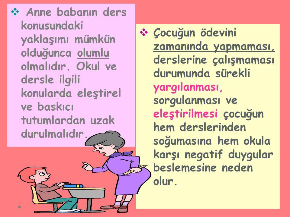  Anne babanın ders konusundaki yaklaşımı mümkün olduğunca olumlu olmalıdır. Okul ve dersle ilgili konularda eleştirel ve baskıcı tutumlardan uzak dur