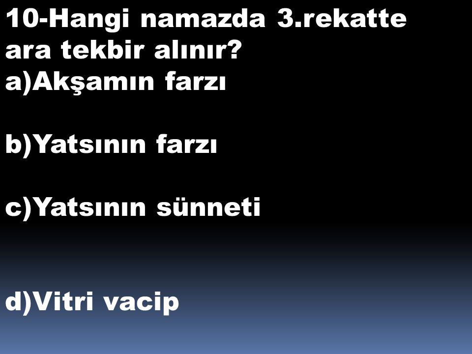 10-Hangi namazda 3.rekatte ara tekbir alınır? a)Akşamın farzı b)Yatsının farzı c)Yatsının sünneti d)Vitri vacip