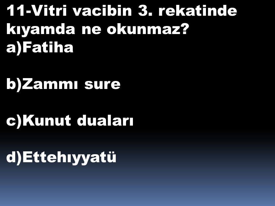 11-Vitri vacibin 3. rekatinde kıyamda ne okunmaz? a)Fatiha b)Zammı sure c)Kunut duaları d)Ettehıyyatü