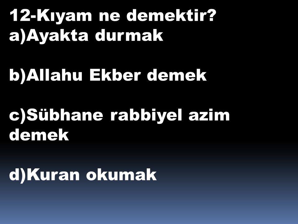 12-Kıyam ne demektir? a)Ayakta durmak b)Allahu Ekber demek c)Sübhane rabbiyel azim demek d)Kuran okumak