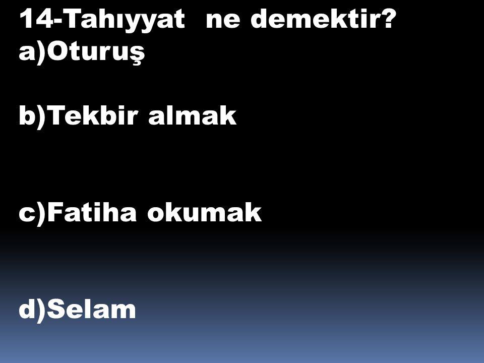 14-Tahıyyat ne demektir? a)Oturuş b)Tekbir almak c)Fatiha okumak d)Selam