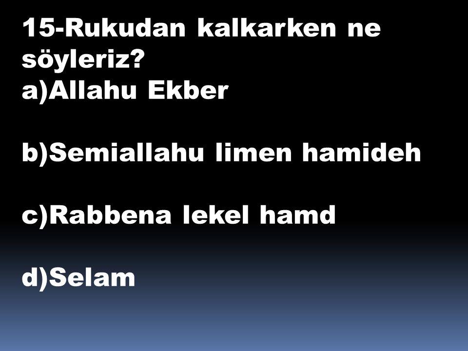 15-Rukudan kalkarken ne söyleriz? a)Allahu Ekber b)Semiallahu limen hamideh c)Rabbena lekel hamd d)Selam