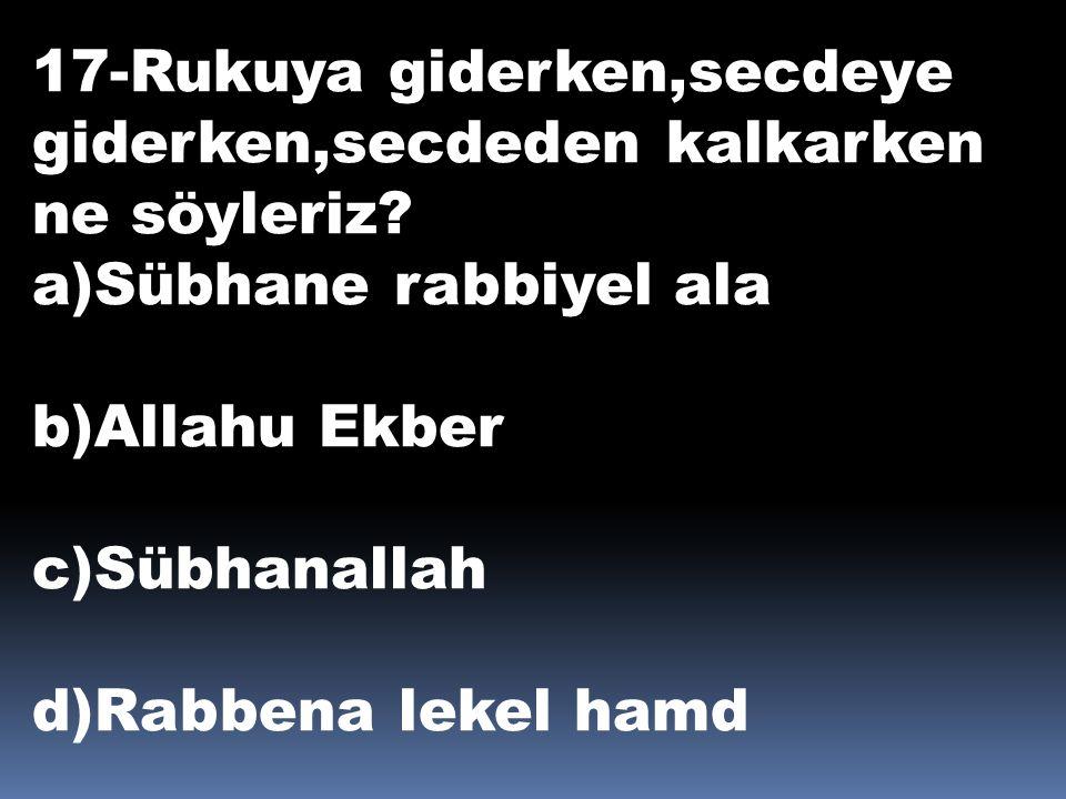 17-Rukuya giderken,secdeye giderken,secdeden kalkarken ne söyleriz? a)Sübhane rabbiyel ala b)Allahu Ekber c)Sübhanallah d)Rabbena lekel hamd
