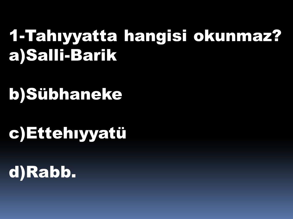 1-Tahıyyatta hangisi okunmaz? a)Salli-Barik b)Sübhaneke c)Ettehıyyatü d)Rabb.